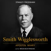 : Smith Wigglesworth. Apostoł wiary - audiobook